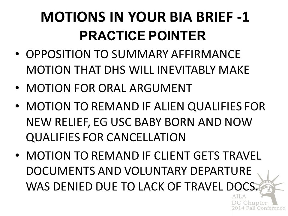 MOTIONS IN YOUR BIA BRIEF -1 PRACTICE POINTER OPPOSITION TO SUMMARY AFFIRMANCE MOTION THAT DHS WILL INEVITABLY MAKE MOTION FOR ORAL ARGUMENT MOTION TO REMAND IF ALIEN QUALIFIES FOR NEW RELIEF, EG USC BABY BORN AND NOW QUALIFIES FOR CANCELLATION MOTION TO REMAND IF CLIENT GETS TRAVEL DOCUMENTS AND VOLUNTARY DEPARTURE WAS DENIED DUE TO LACK OF TRAVEL DOCS.