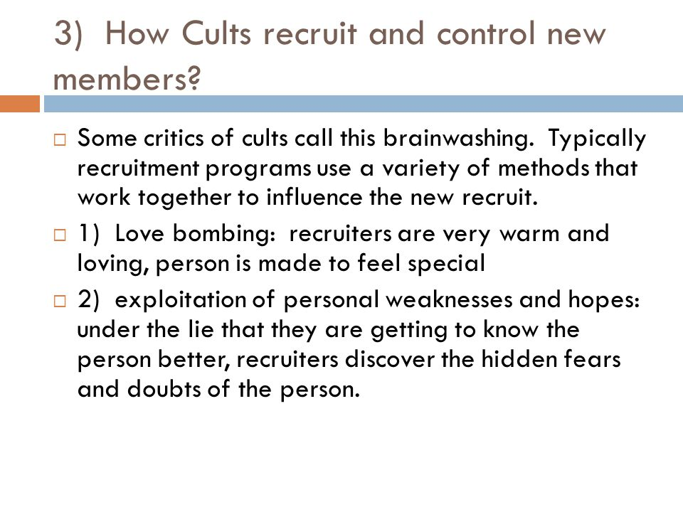 3) How Cults recruit and control new members.  Some critics of cults call this brainwashing.