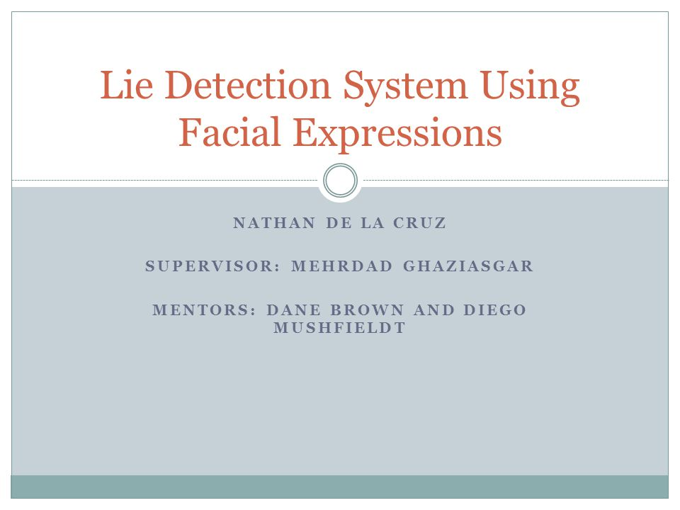 NATHAN DE LA CRUZ SUPERVISOR: MEHRDAD GHAZIASGAR MENTORS: DANE BROWN AND DIEGO MUSHFIELDT Lie Detection System Using Facial Expressions