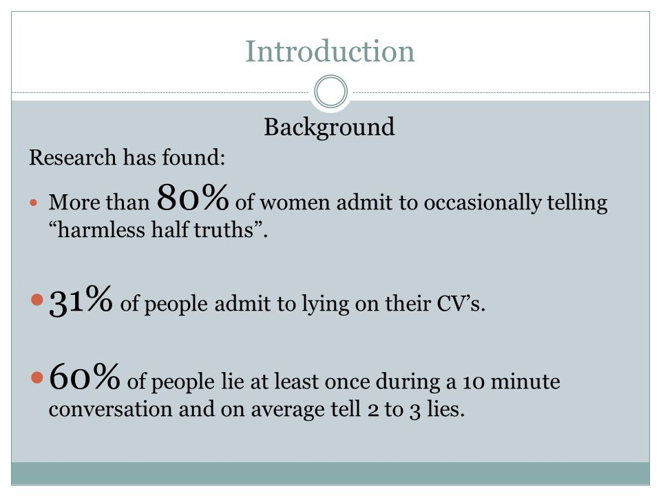 Introduction Background Research has found: More than 80% of women admit to occasionally telling harmless half truths .