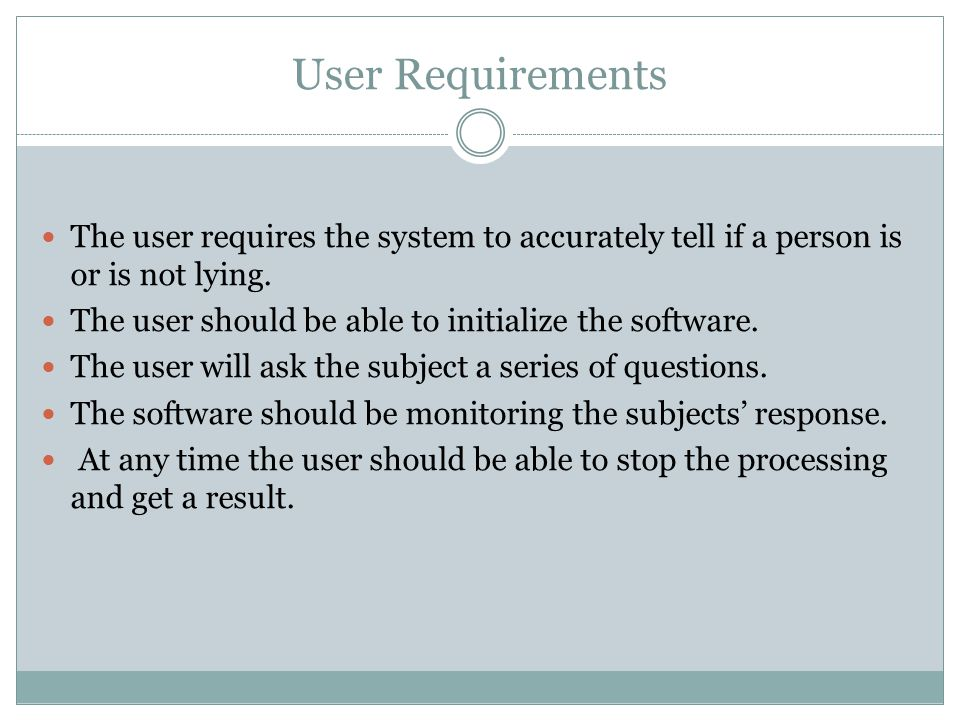 User Requirements The user requires the system to accurately tell if a person is or is not lying.
