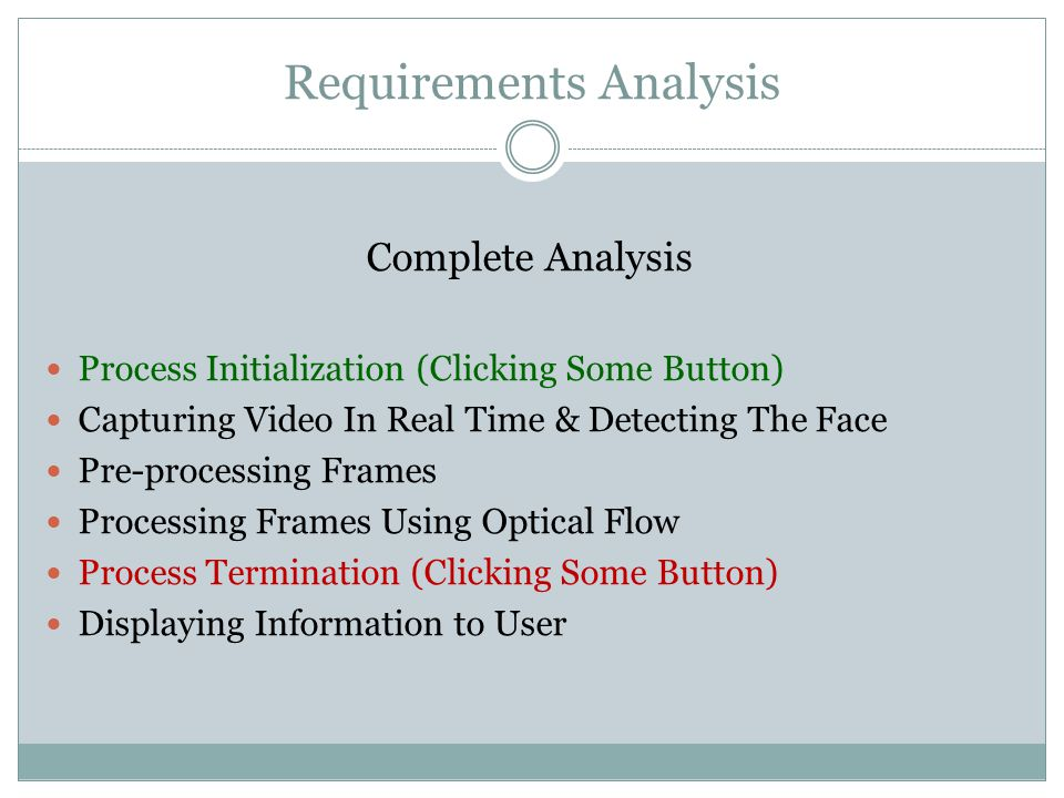 Requirements Analysis Complete Analysis Process Initialization (Clicking Some Button) Capturing Video In Real Time & Detecting The Face Pre-processing Frames Processing Frames Using Optical Flow Process Termination (Clicking Some Button) Displaying Information to User
