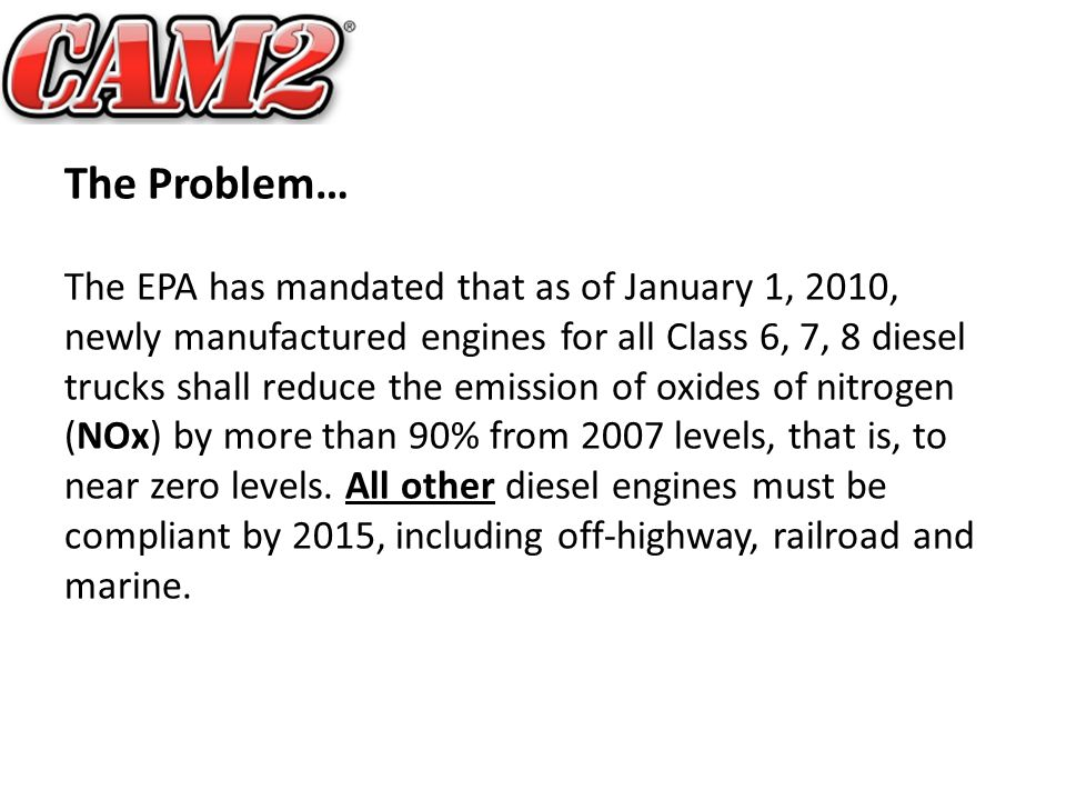 The Problem… The EPA has mandated that as of January 1, 2010, newly manufactured engines for all Class 6, 7, 8 diesel trucks shall reduce the emission of oxides of nitrogen (NOx) by more than 90% from 2007 levels, that is, to near zero levels.