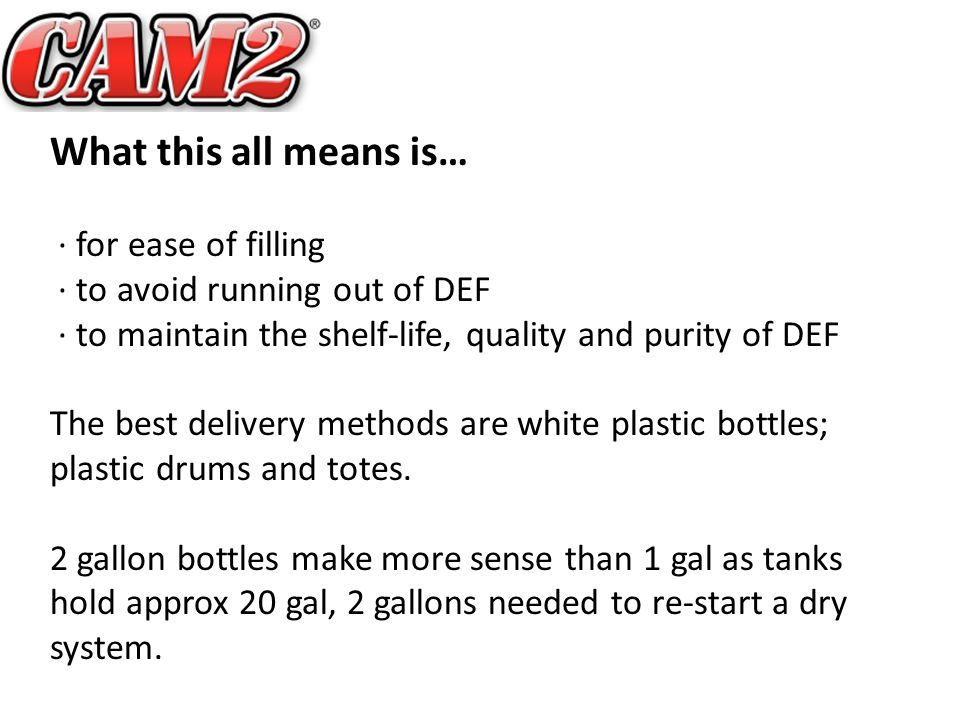 What this all means is… · for ease of filling · to avoid running out of DEF · to maintain the shelf-life, quality and purity of DEF The best delivery methods are white plastic bottles; plastic drums and totes.