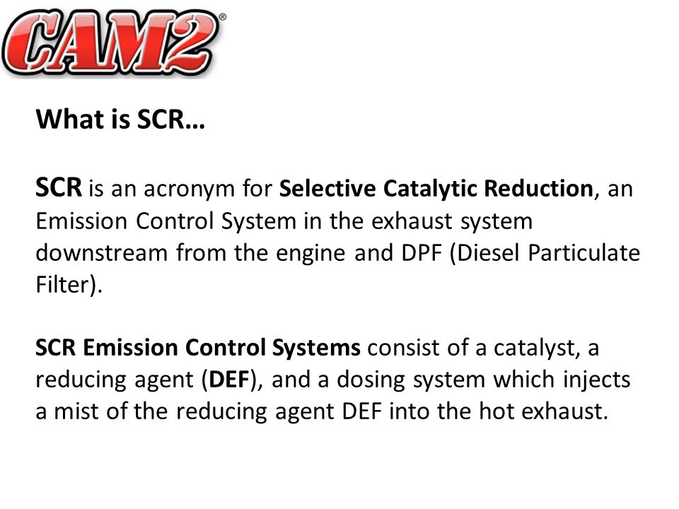 What is SCR… SCR is an acronym for Selective Catalytic Reduction, an Emission Control System in the exhaust system downstream from the engine and DPF (Diesel Particulate Filter).