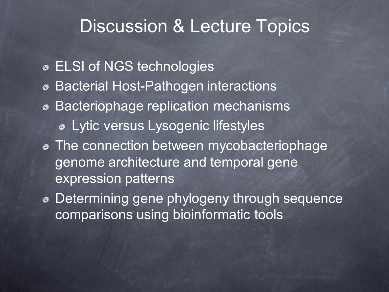 Discussion & Lecture Topics ELSI of NGS technologies Bacterial Host-Pathogen interactions Bacteriophage replication mechanisms Lytic versus Lysogenic lifestyles The connection between mycobacteriophage genome architecture and temporal gene expression patterns Determining gene phylogeny through sequence comparisons using bioinformatic tools