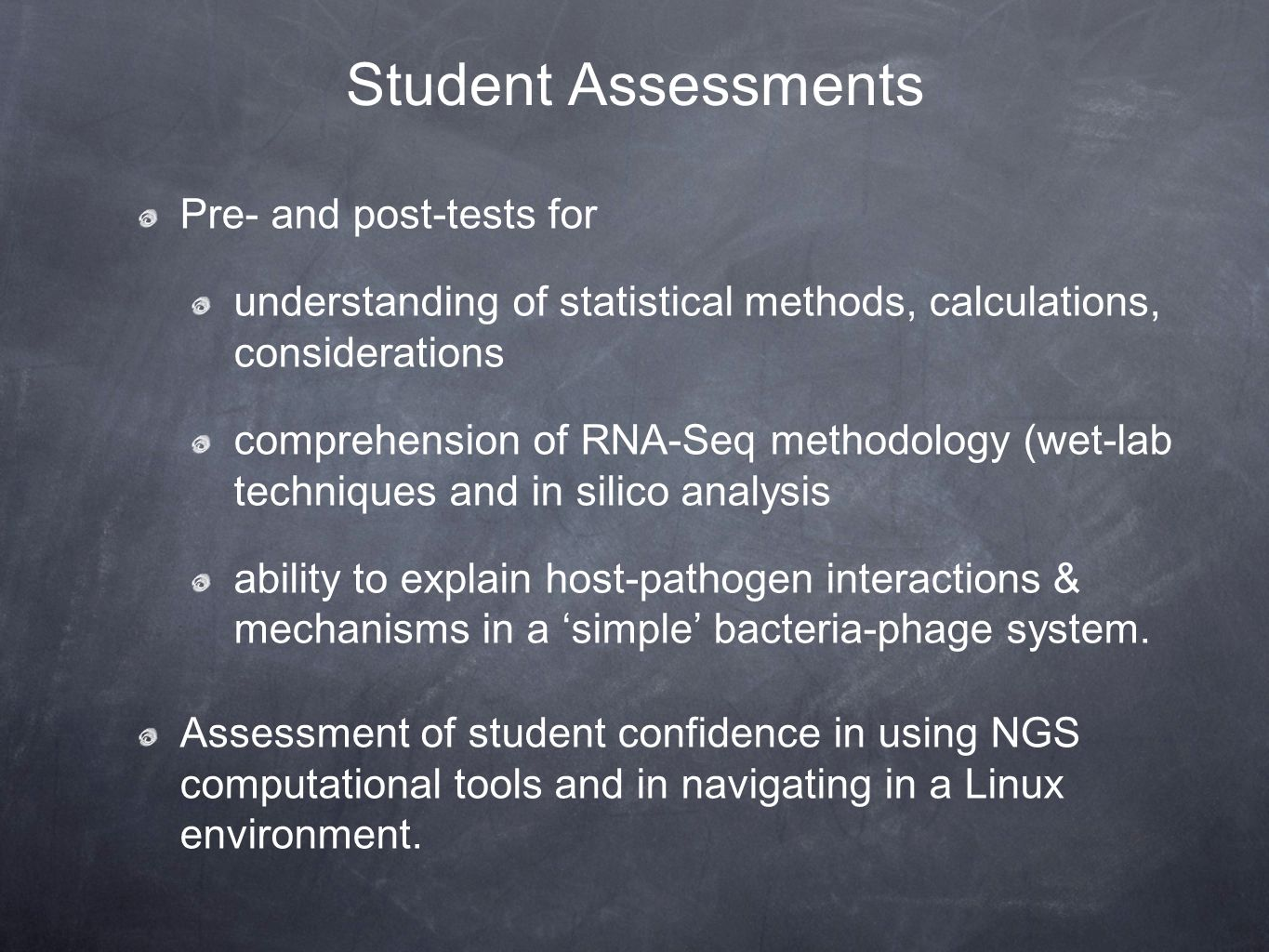Student Assessments Pre- and post-tests for understanding of statistical methods, calculations, considerations comprehension of RNA-Seq methodology (wet-lab techniques and in silico analysis ability to explain host-pathogen interactions & mechanisms in a 'simple' bacteria-phage system.