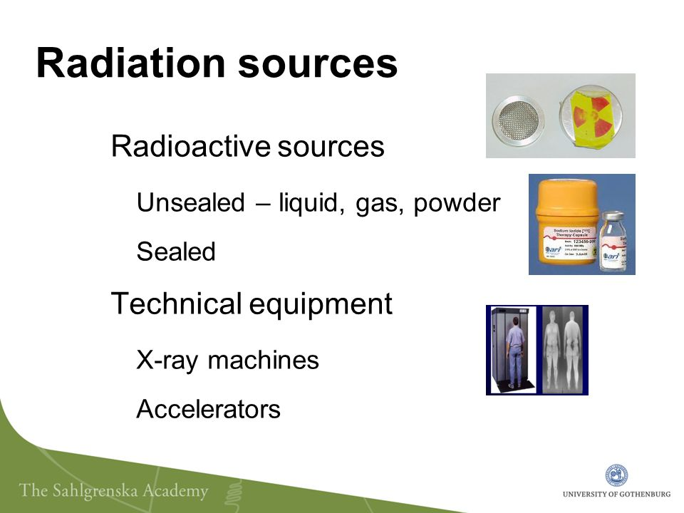 Radiation sources Radioactive sources Unsealed – liquid, gas, powder Sealed Technical equipment X-ray machines Accelerators