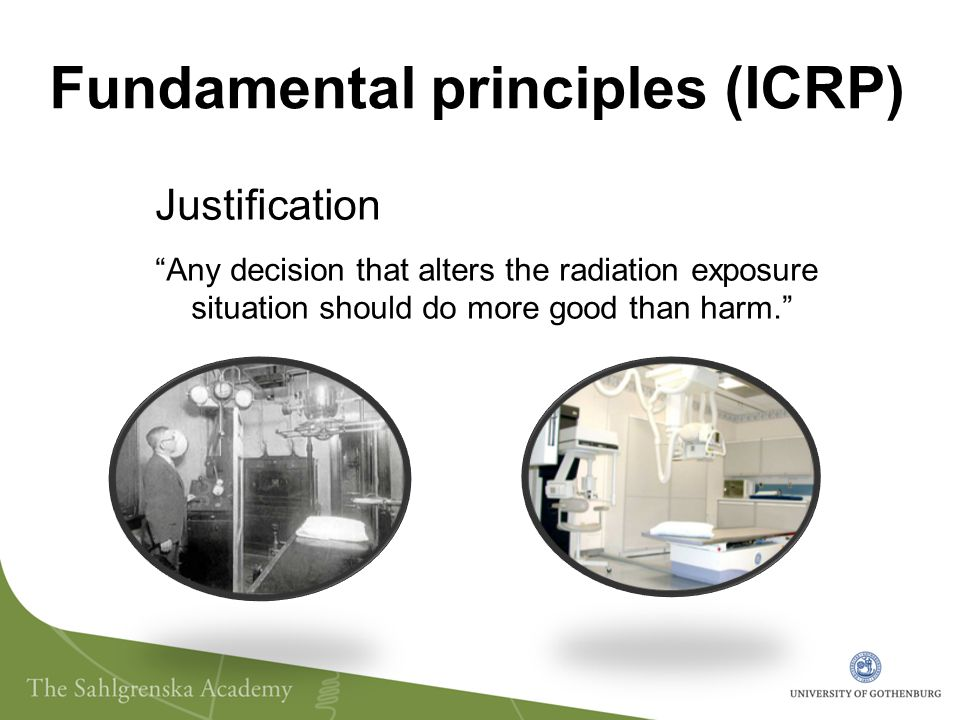 Fundamental principles (ICRP) Justification Any decision that alters the radiation exposure situation should do more good than harm.