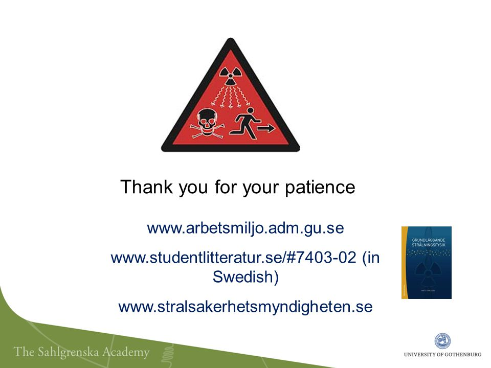 www.arbetsmiljo.adm.gu.se www.studentlitteratur.se/#7403-02 (in Swedish) www.stralsakerhetsmyndigheten.se Thank you for your patience