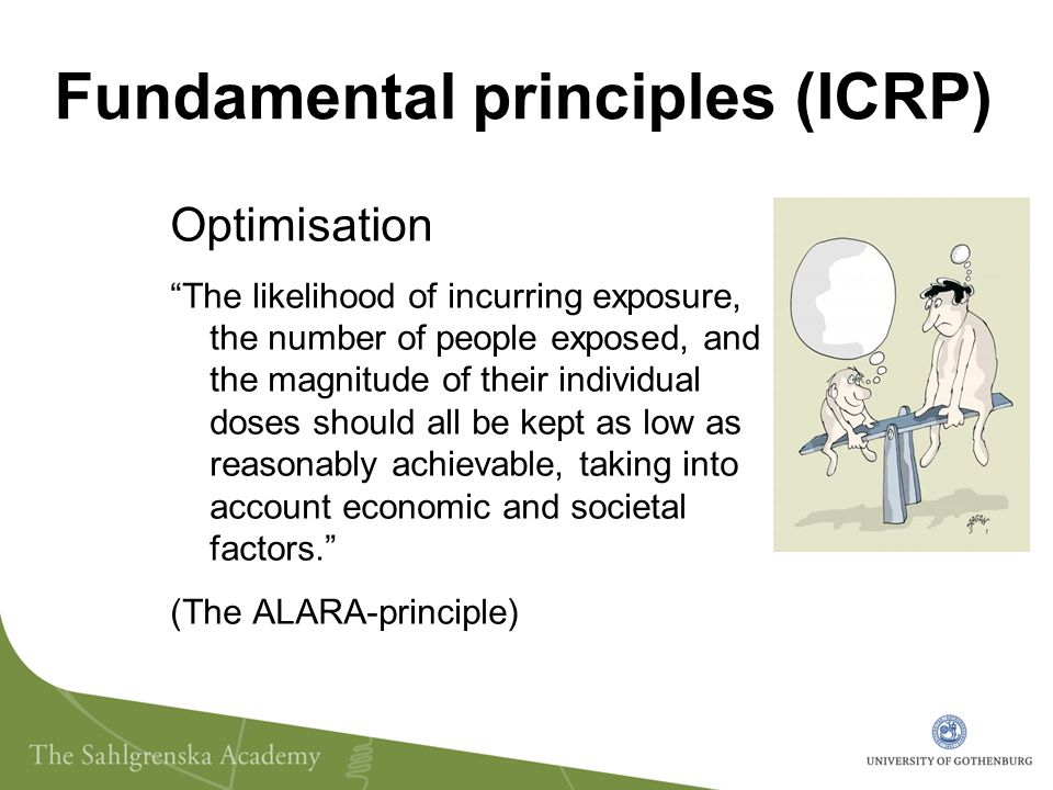 Fundamental principles (ICRP) Optimisation The likelihood of incurring exposure, the number of people exposed, and the magnitude of their individual doses should all be kept as low as reasonably achievable, taking into account economic and societal factors. (The ALARA-principle)