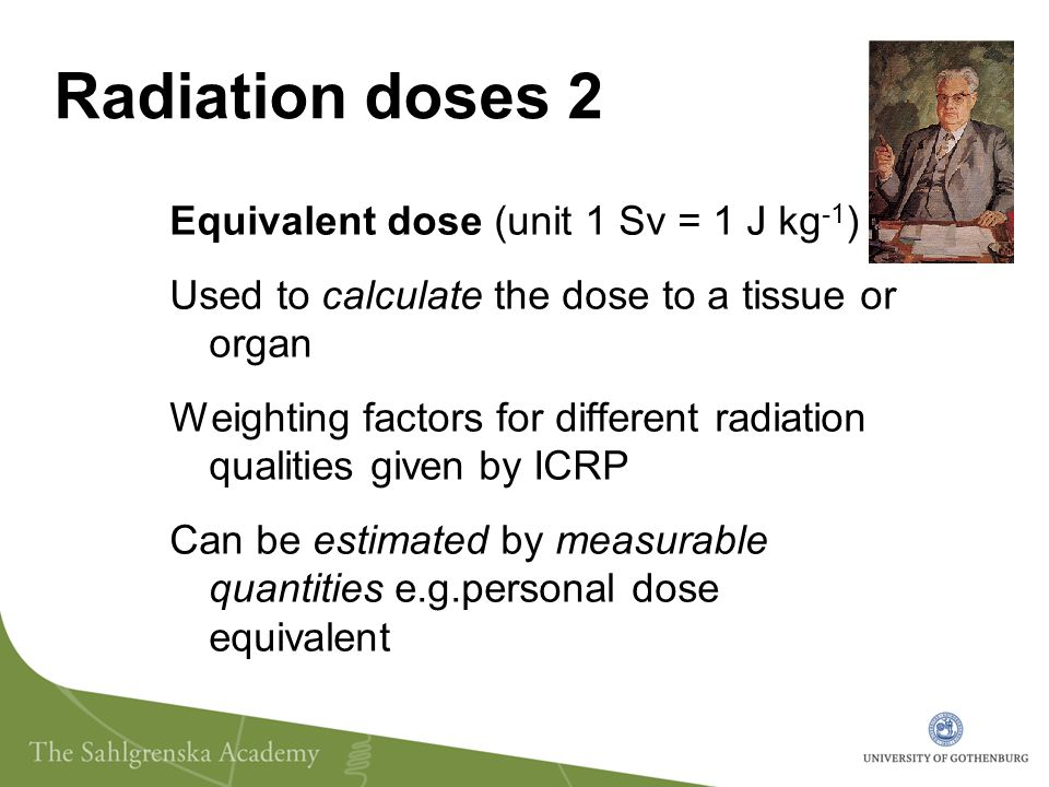 Radiation doses 3 Effective dose (unit 1 Sv = 1 J kg -1 ) Used to calculate the whole body dose that gives the same detriment as the actual partial body dose Enables a comparison of risk from different exposure distributions