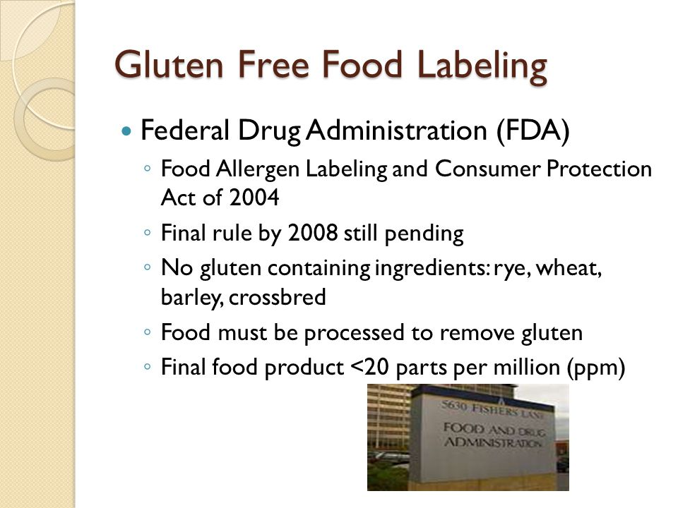 Gluten Free Food Labeling Federal Drug Administration (FDA) ◦ Food Allergen Labeling and Consumer Protection Act of 2004 ◦ Final rule by 2008 still pe