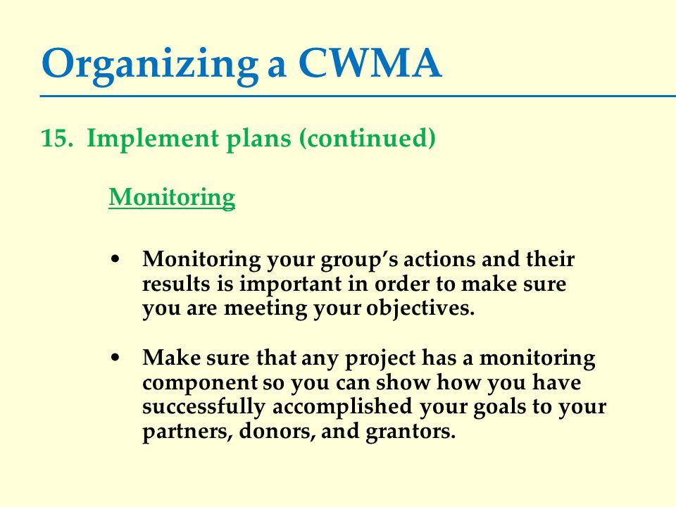 Organizing a CWMA 15. Implement plans (continued) Monitoring Monitoring your group's actions and their results is important in order to make sure you