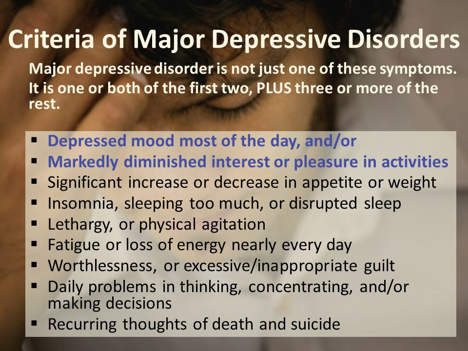 Criteria of Major Depressive Disorders  Depressed mood most of the day, and/or  Markedly diminished interest or pleasure in activities  Significant