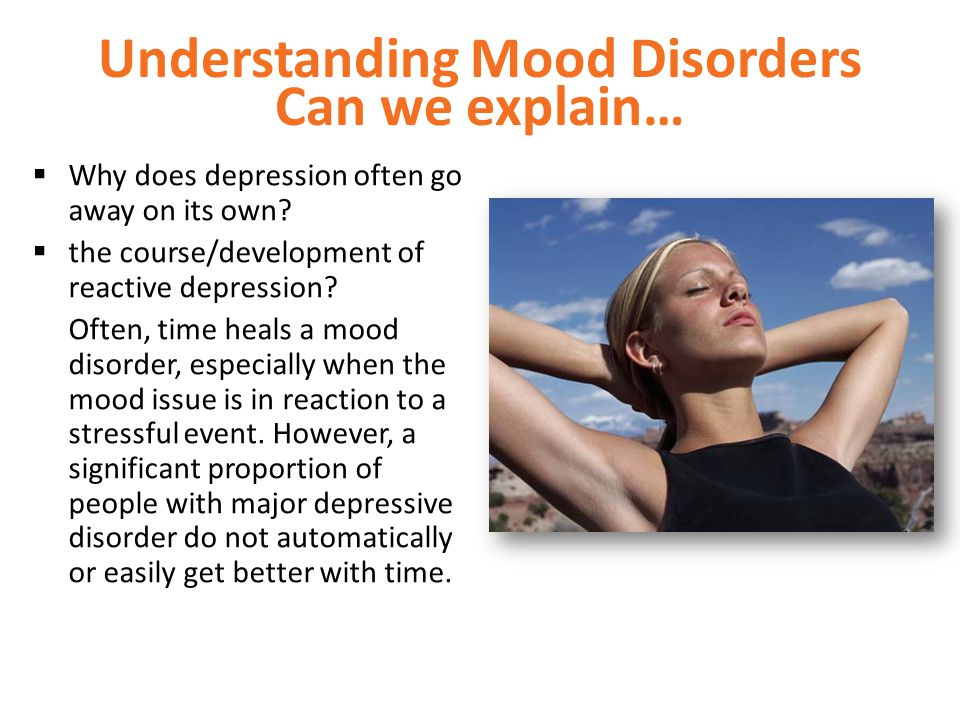 Understanding Mood Disorders Can we explain…  Why does depression often go away on its own?  the course/development of reactive depression? Often, t