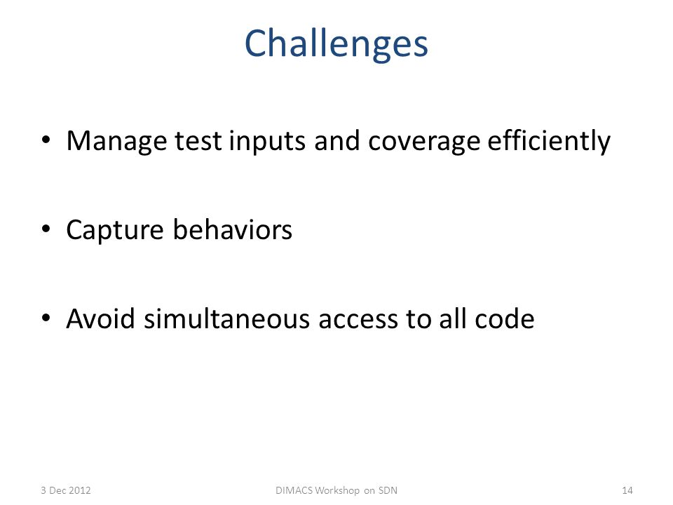 Challenges Manage test inputs and coverage efficiently Capture behaviors Avoid simultaneous access to all code 143 Dec 2012DIMACS Workshop on SDN
