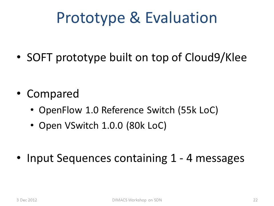 Prototype & Evaluation SOFT prototype built on top of Cloud9/Klee Compared OpenFlow 1.0 Reference Switch (55k LoC) Open VSwitch 1.0.0(80k LoC) Input Sequences containing 1 - 4 messages 223 Dec 2012DIMACS Workshop on SDN