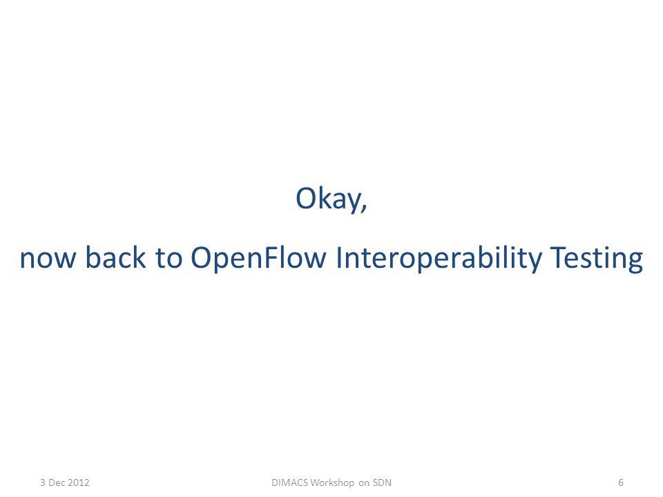 3 Dec 2012DIMACS Workshop on SDN6 Okay, now back to OpenFlow Interoperability Testing