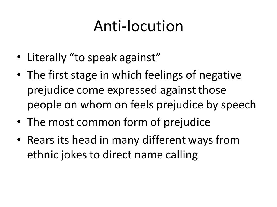 "Anti-locution Literally ""to speak against"" The first stage in which feelings of negative prejudice come expressed against those people on whom on feel"