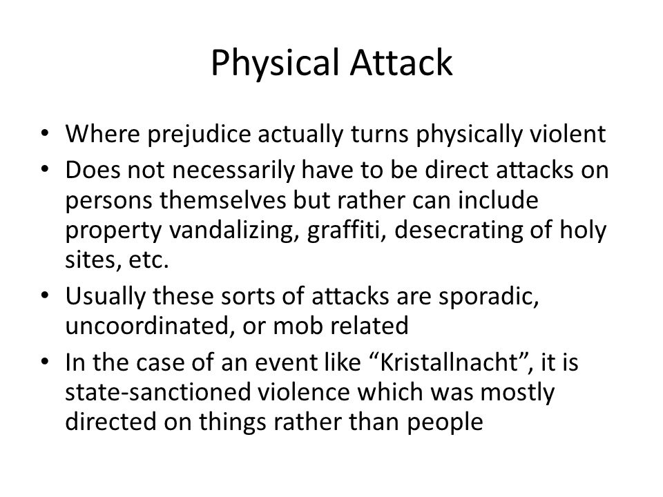 Physical Attack Where prejudice actually turns physically violent Does not necessarily have to be direct attacks on persons themselves but rather can