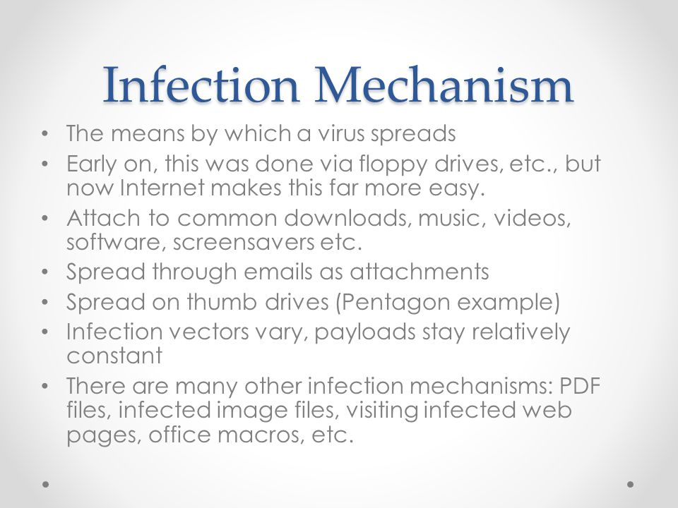 Infection Mechanism The means by which a virus spreads Early on, this was done via floppy drives, etc., but now Internet makes this far more easy.