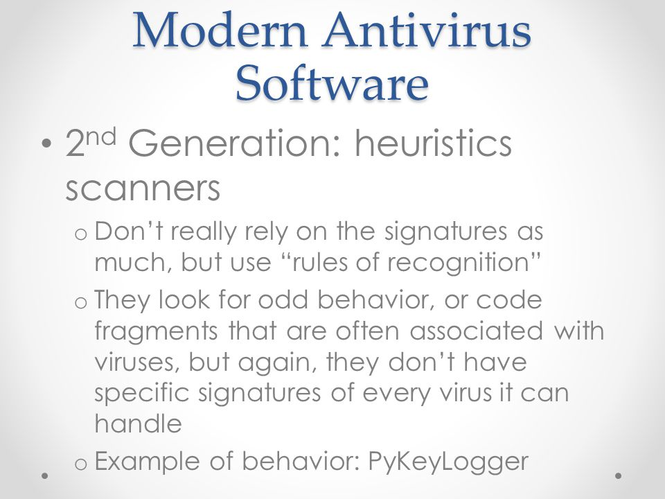 Modern Antivirus Software 2 nd Generation: heuristics scanners o Don't really rely on the signatures as much, but use rules of recognition o They look for odd behavior, or code fragments that are often associated with viruses, but again, they don't have specific signatures of every virus it can handle o Example of behavior: PyKeyLogger