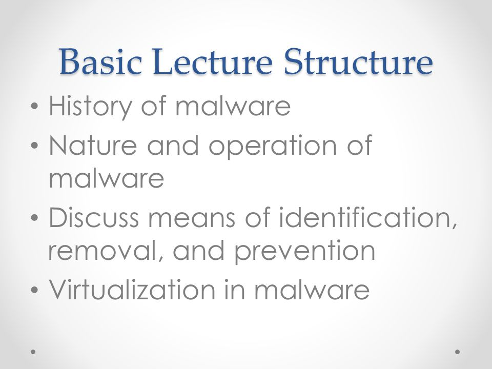 Basic Lecture Structure History of malware Nature and operation of malware Discuss means of identification, removal, and prevention Virtualization in malware