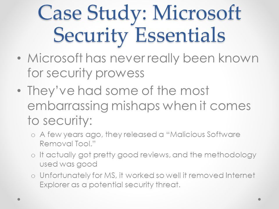 Case Study: Microsoft Security Essentials Microsoft has never really been known for security prowess They've had some of the most embarrassing mishaps when it comes to security: o A few years ago, they released a Malicious Software Removal Tool. o It actually got pretty good reviews, and the methodology used was good o Unfortunately for MS, it worked so well it removed Internet Explorer as a potential security threat.