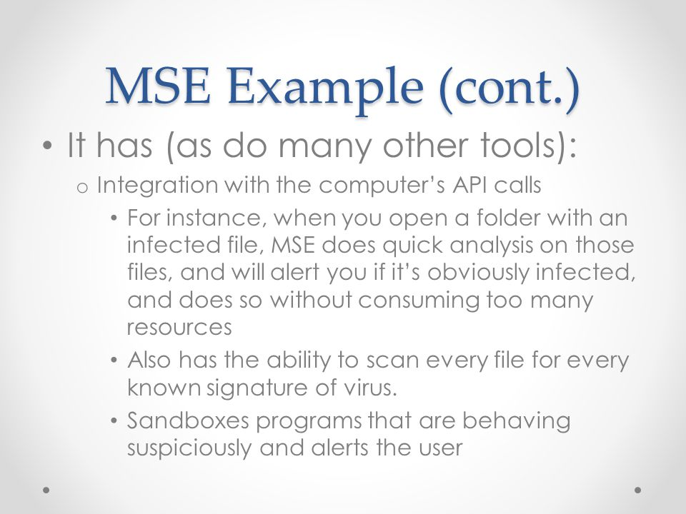 MSE Example (cont.) It has (as do many other tools): o Integration with the computer's API calls For instance, when you open a folder with an infected file, MSE does quick analysis on those files, and will alert you if it's obviously infected, and does so without consuming too many resources Also has the ability to scan every file for every known signature of virus.