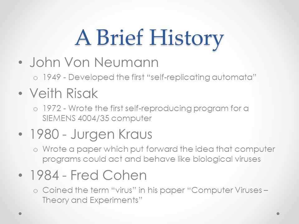 A Brief History John Von Neumann o 1949 - Developed the first self-replicating automata Veith Risak o 1972 - Wrote the first self-reproducing program for a SIEMENS 4004/35 computer 1980 - Jurgen Kraus o Wrote a paper which put forward the idea that computer programs could act and behave like biological viruses 1984 - Fred Cohen o Coined the term virus in his paper Computer Viruses – Theory and Experiments