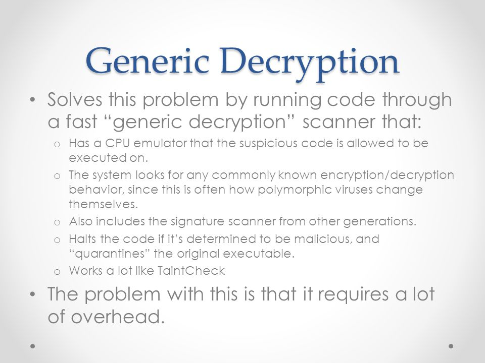 Generic Decryption Solves this problem by running code through a fast generic decryption scanner that: o Has a CPU emulator that the suspicious code is allowed to be executed on.