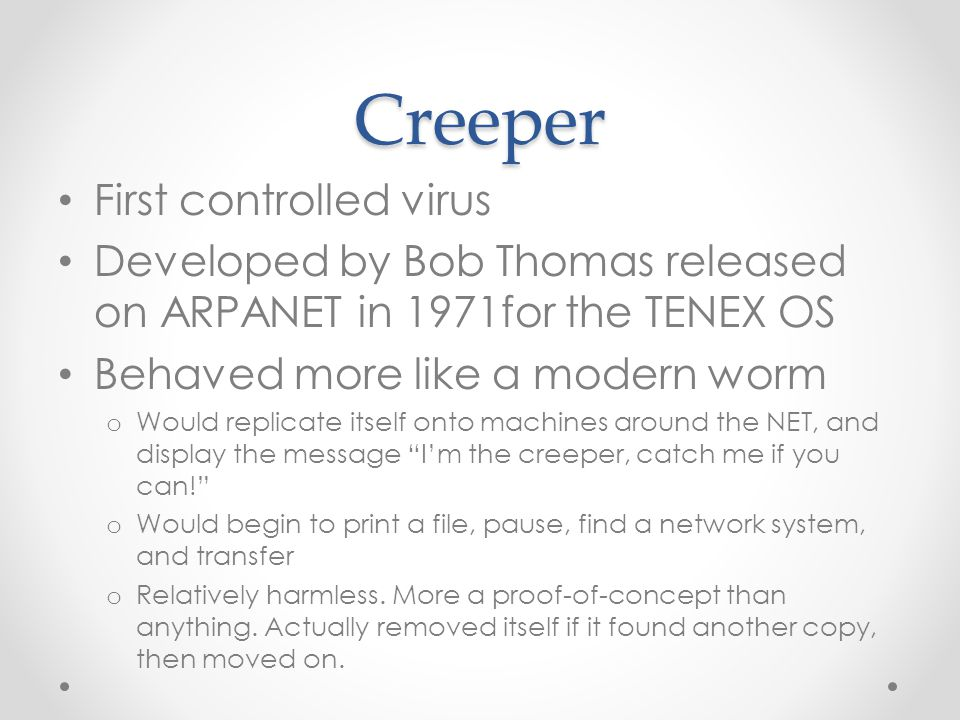 Creeper First controlled virus Developed by Bob Thomas released on ARPANET in 1971for the TENEX OS Behaved more like a modern worm o Would replicate itself onto machines around the NET, and display the message I'm the creeper, catch me if you can! o Would begin to print a file, pause, find a network system, and transfer o Relatively harmless.