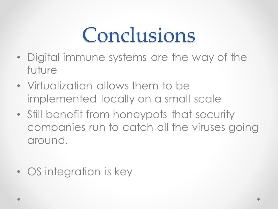 Conclusions Digital immune systems are the way of the future Virtualization allows them to be implemented locally on a small scale Still benefit from honeypots that security companies run to catch all the viruses going around.