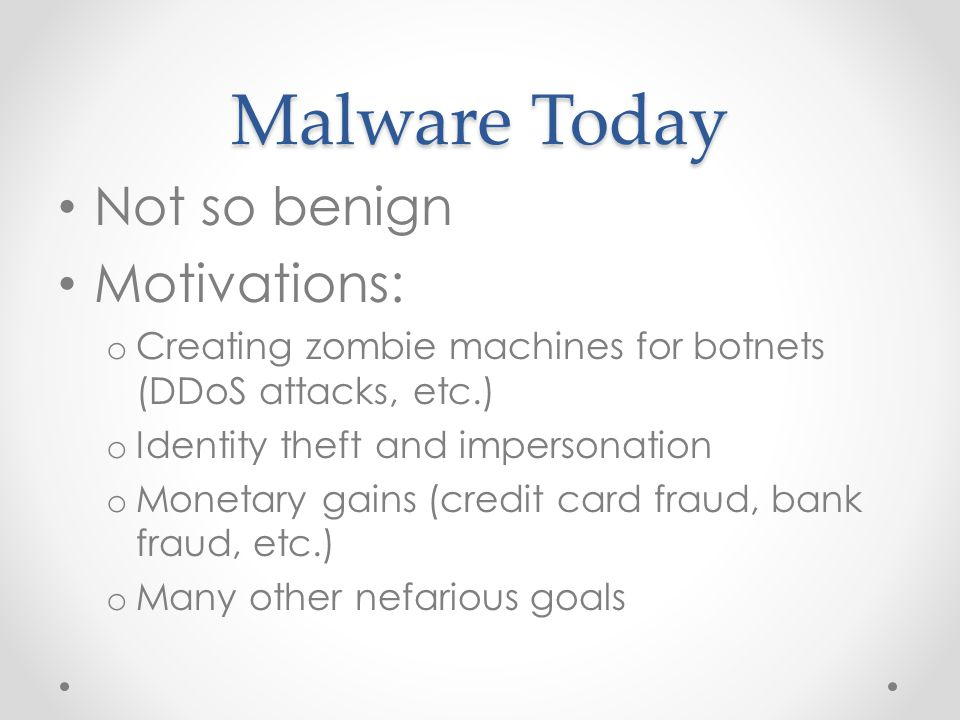 Malware Today Not so benign Motivations: o Creating zombie machines for botnets (DDoS attacks, etc.) o Identity theft and impersonation o Monetary gains (credit card fraud, bank fraud, etc.) o Many other nefarious goals