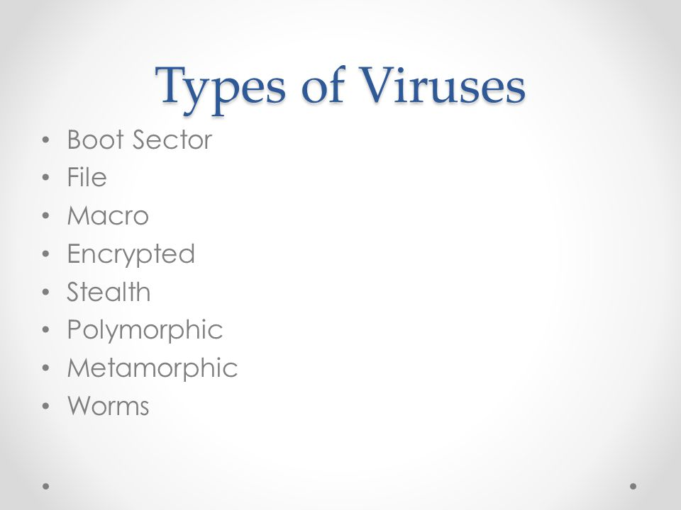 Types of Viruses Boot Sector File Macro Encrypted Stealth Polymorphic Metamorphic Worms