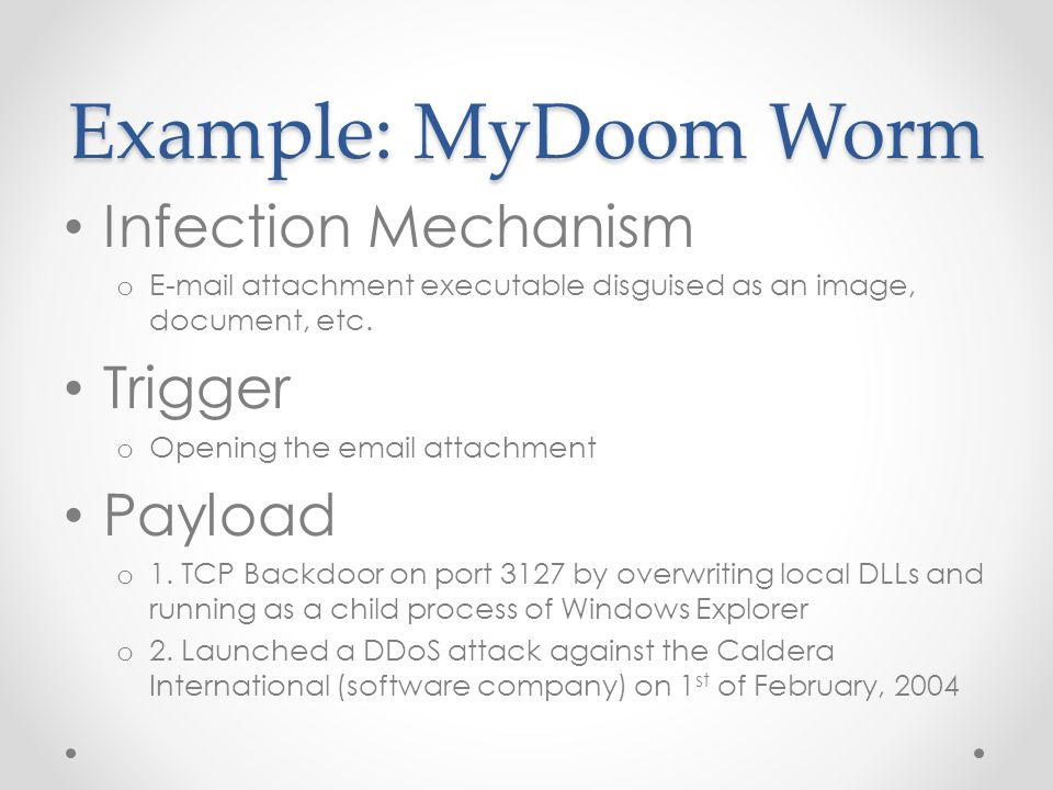 Example: MyDoom Worm Infection Mechanism o E-mail attachment executable disguised as an image, document, etc.