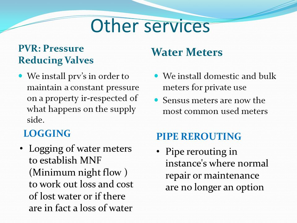 Other services PVR: Pressure Reducing Valves Water Meters We install prv's in order to maintain a constant pressure on a property ir-respected of what happens on the supply side.