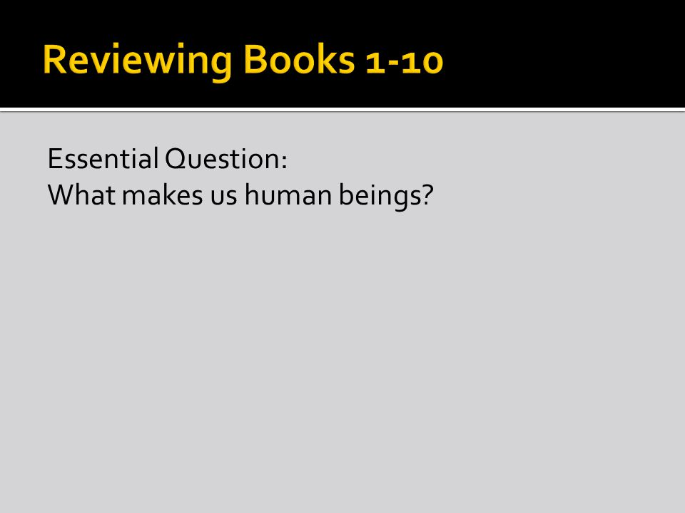 Essential Question: What makes us human beings?