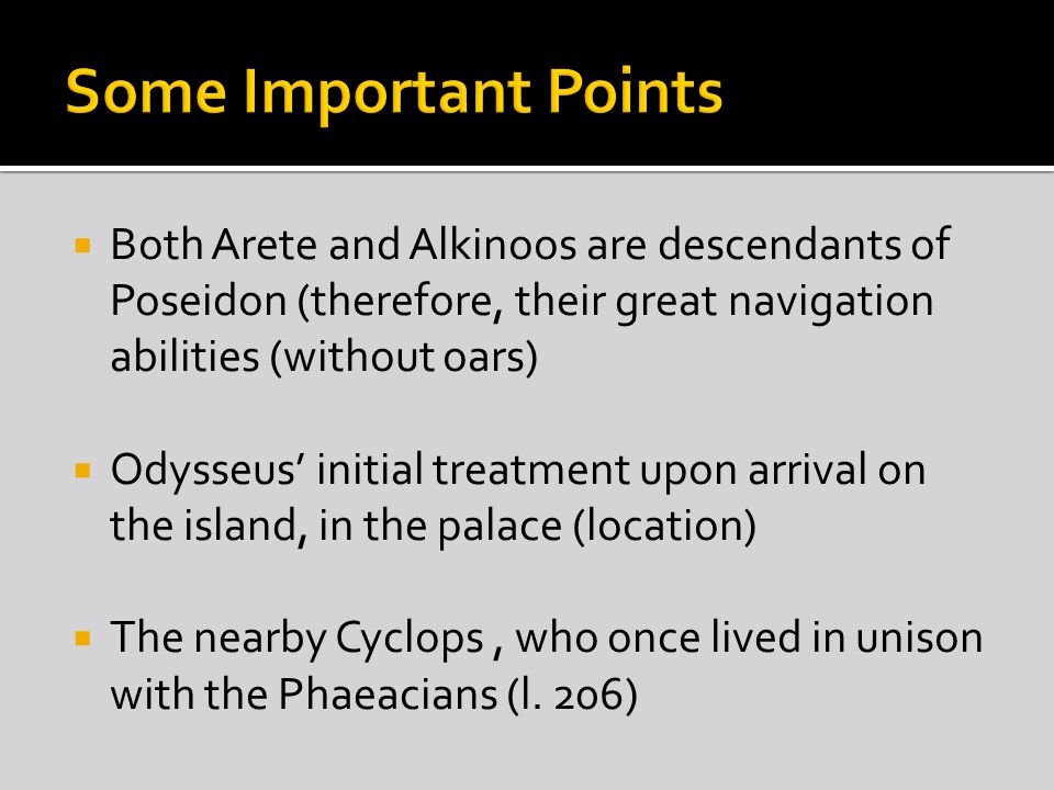  Both Arete and Alkinoos are descendants of Poseidon (therefore, their great navigation abilities (without oars)  Odysseus' initial treatment upon arrival on the island, in the palace (location)  The nearby Cyclops, who once lived in unison with the Phaeacians (l.