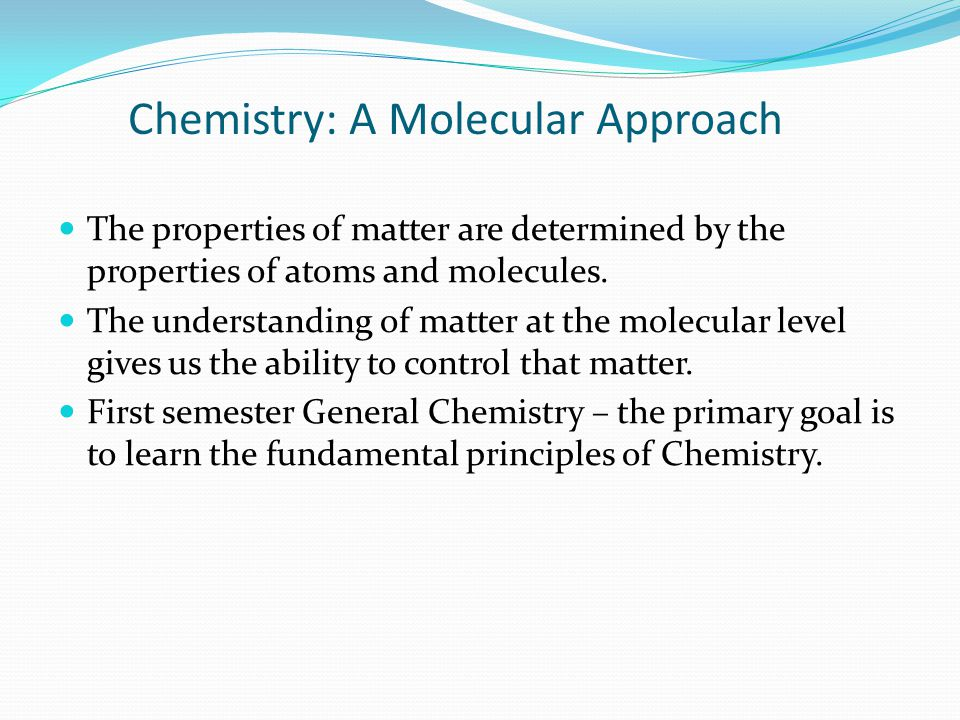 Chemistry: A Molecular Approach The properties of matter are determined by the properties of atoms and molecules. The understanding of matter at the m