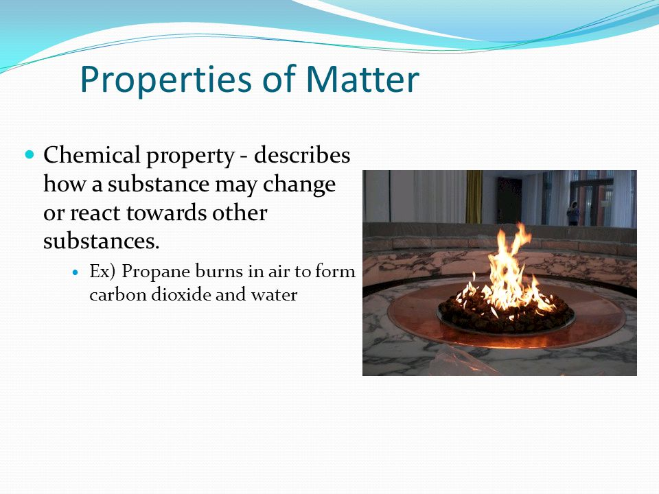 Properties of Matter Chemical property - describes how a substance may change or react towards other substances. Ex) Propane burns in air to form carb