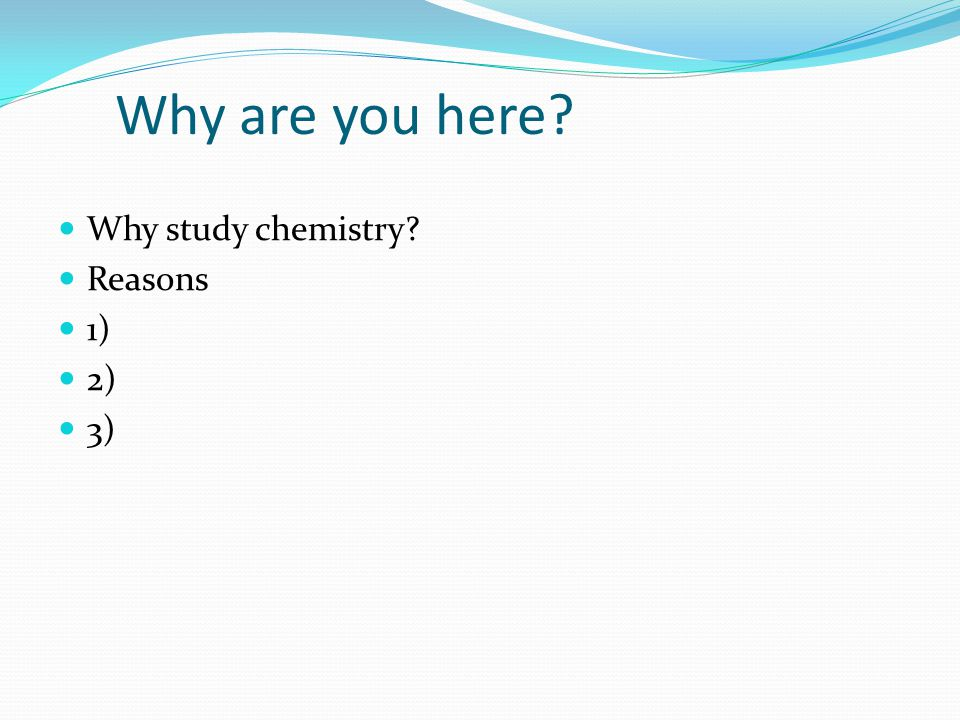 Why are you here? Why study chemistry? Reasons 1) 2) 3)