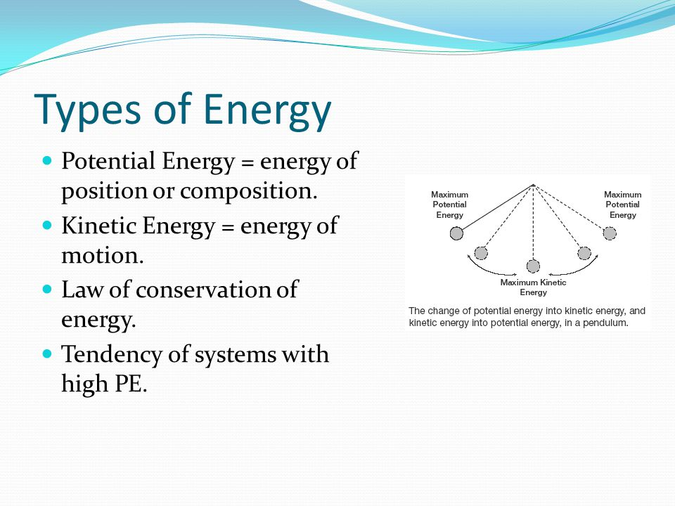 Types of Energy Potential Energy = energy of position or composition. Kinetic Energy = energy of motion. Law of conservation of energy. Tendency of sy