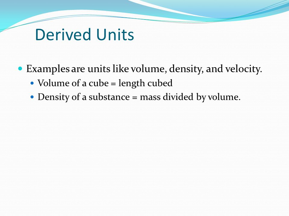Derived Units Examples are units like volume, density, and velocity. Volume of a cube = length cubed Density of a substance = mass divided by volume.
