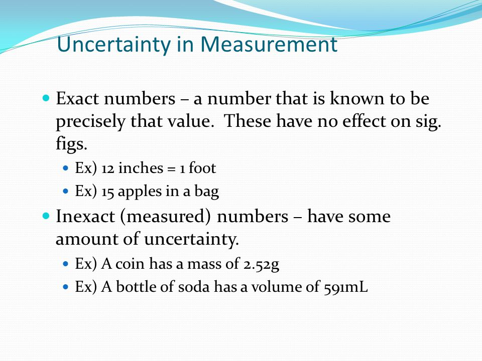 Uncertainty in Measurement Exact numbers – a number that is known to be precisely that value. These have no effect on sig. figs. Ex) 12 inches = 1 foo