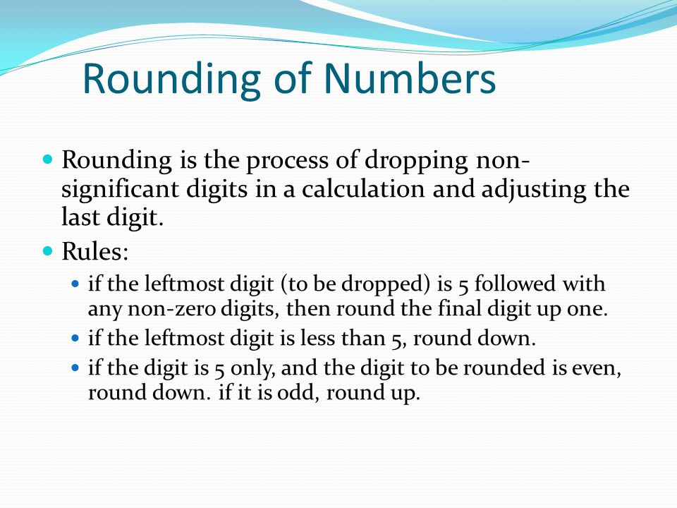 Rounding of Numbers Rounding is the process of dropping non- significant digits in a calculation and adjusting the last digit. Rules: if the leftmost