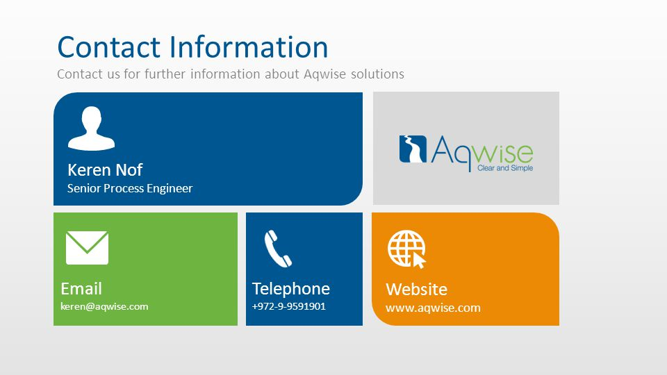 Contact Information Contact us for further information about Aqwise solutions Email keren@aqwise.com Keren Nof Senior Process Engineer Website www.aqwise.com Telephone +972-9-9591901
