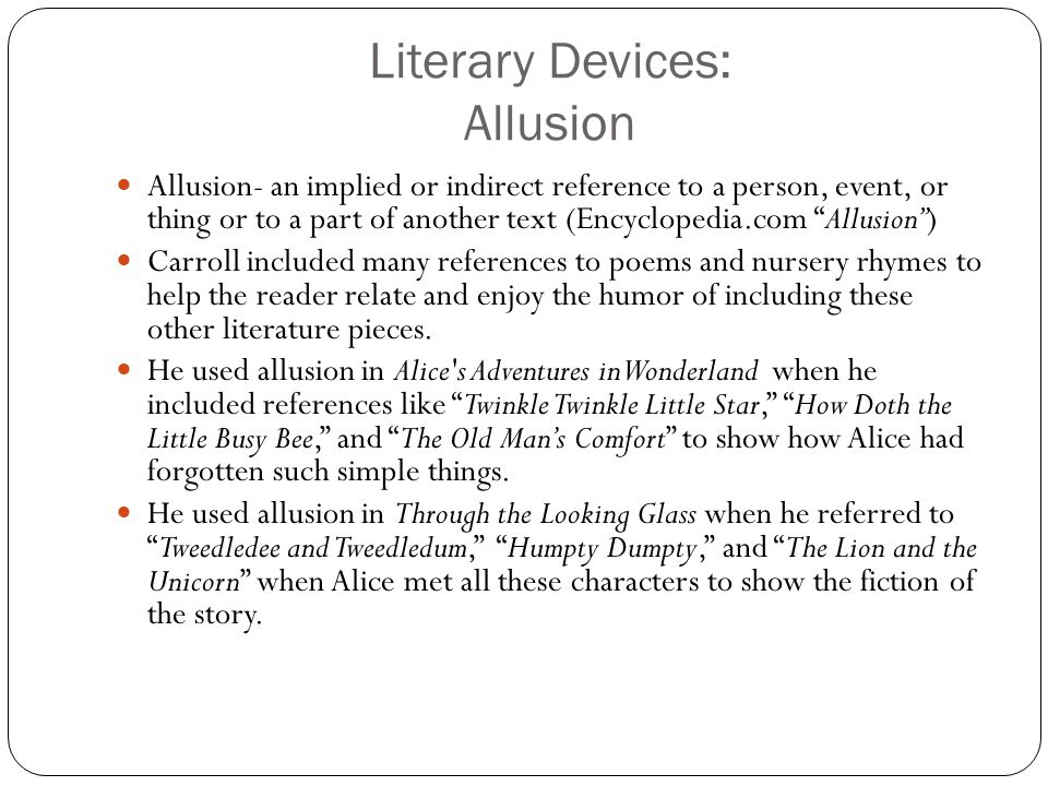 Literary Devices: Allusion Allusion- an implied or indirect reference to a person, event, or thing or to a part of another text (Encyclopedia.com Allusion ) Carroll included many references to poems and nursery rhymes to help the reader relate and enjoy the humor of including these other literature pieces.