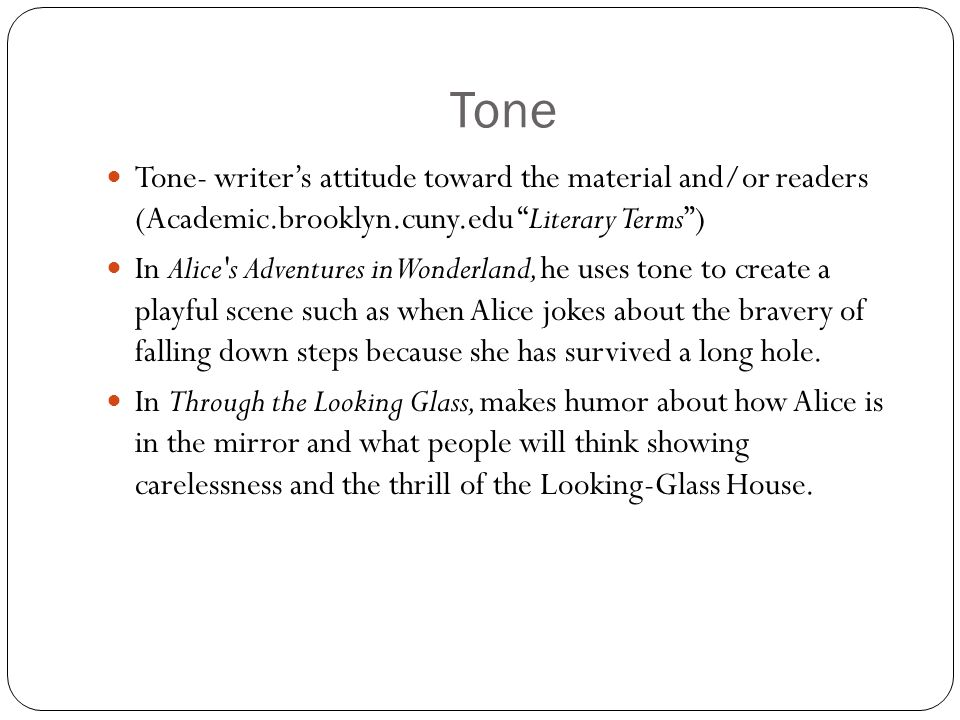 Tone Tone- writer's attitude toward the material and/or readers (Academic.brooklyn.cuny.edu Literary Terms ) In Alice s Adventures in Wonderland, he uses tone to create a playful scene such as when Alice jokes about the bravery of falling down steps because she has survived a long hole.
